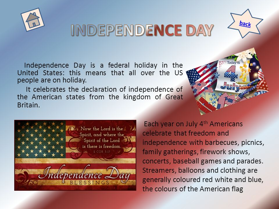 Independence Day is a federal holiday in the United States: this means that all over the US people are on holiday. It celebrates the declaration of in