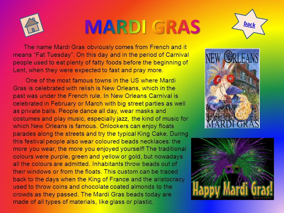 The name Mardi Gras obviously comes from French and it means Fat Tuesday. On this day and in the period of Carnival people used to eat plenty of fatty