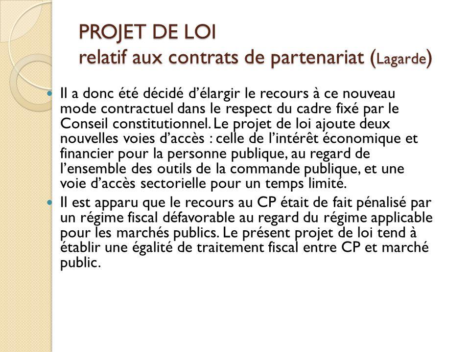 PROJET DE LOI relatif aux contrats de partenariat ( Lagarde ) Il a donc été décidé délargir le recours à ce nouveau mode contractuel dans le respect du cadre fixé par le Conseil constitutionnel.