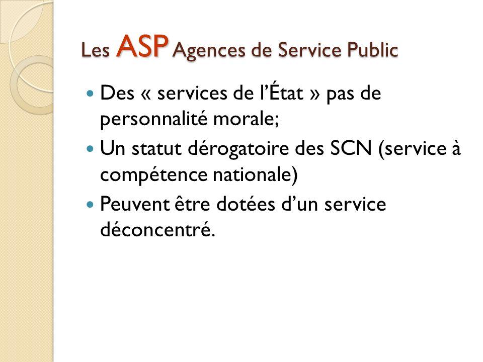 Les ASP Agences de Service Public Des « services de lÉtat » pas de personnalité morale; Un statut dérogatoire des SCN (service à compétence nationale) Peuvent être dotées dun service déconcentré.