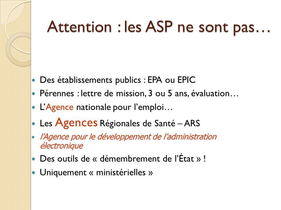 Attention : les ASP ne sont pas… Des établissements publics : EPA ou EPIC Pérennes : lettre de mission, 3 ou 5 ans, évaluation… LAgence nationale pour lemploi… Les Agences Régionales de Santé – ARS lAgence pour le développement de ladministration électronique lAgence pour le développement de ladministration électronique Des outils de « démembrement de lÉtat » .