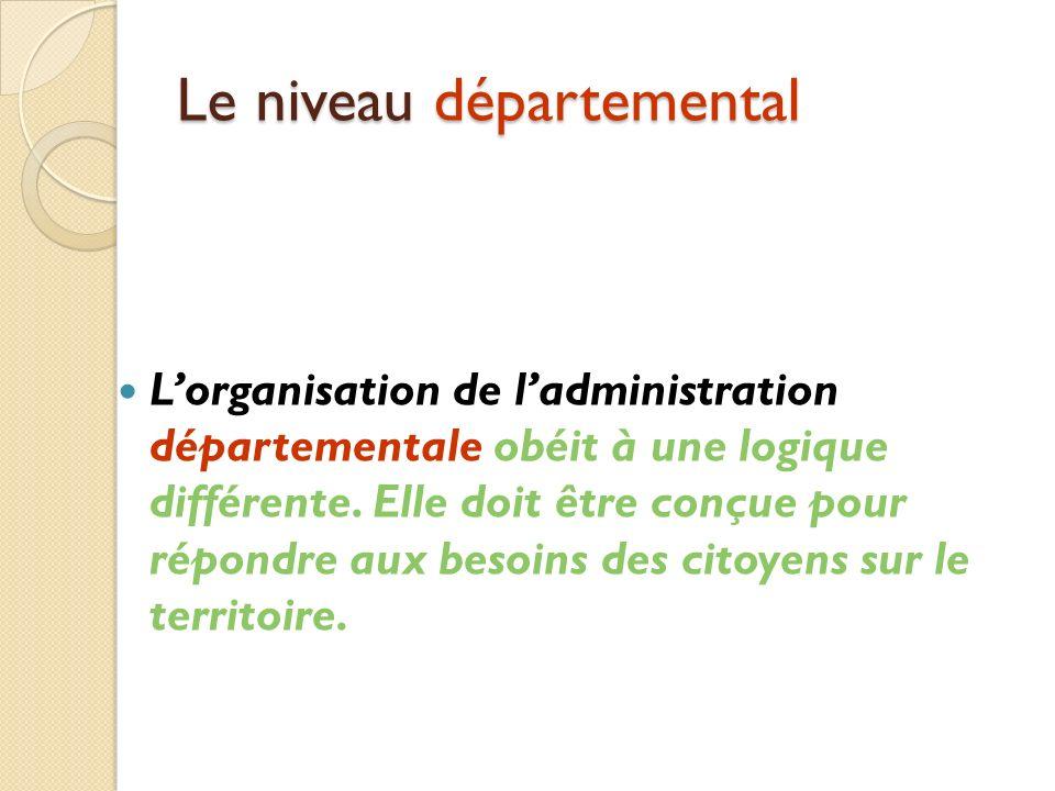 Le niveau départemental Lorganisation de ladministration départementale obéit à une logique différente.