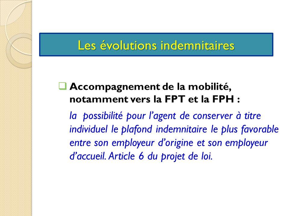 Les évolutions indemnitaires Accompagnement de la mobilité, notamment vers la FPT et la FPH : la possibilité pour lagent de conserver à titre individuel le plafond indemnitaire le plus favorable entre son employeur dorigine et son employeur daccueil.