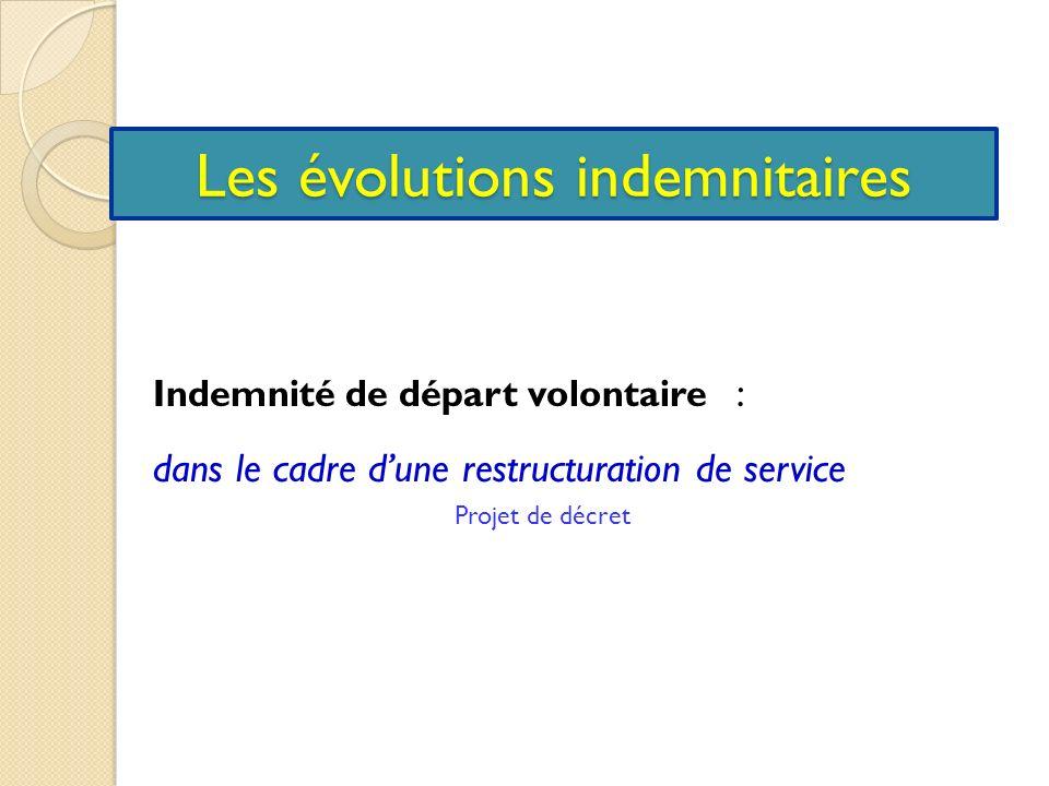 Les évolutions indemnitaires Indemnité de départ volontaire : dans le cadre dune restructuration de service Projet de décret