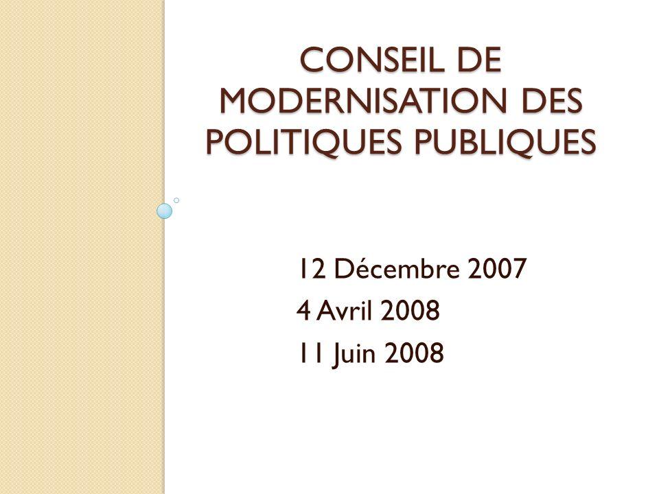 CONSEIL DE MODERNISATION DES POLITIQUES PUBLIQUES 12 Décembre 2007 4 Avril 2008 11 Juin 2008