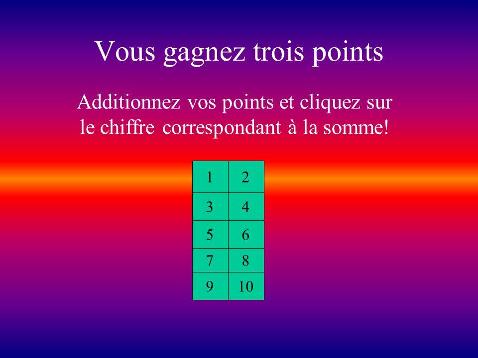 Vous gagnez un point Additionnez vos points et cliquez sur le chiffre correspondant à la somme! 12 34 56 78 910
