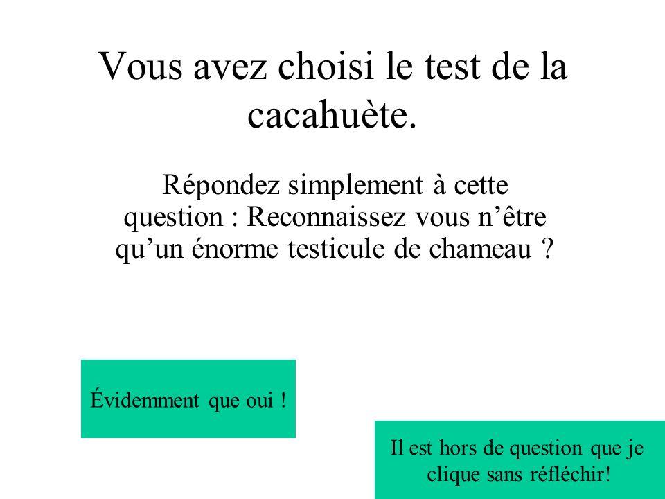 Vous avez choisi le test de la cacahuète. Répondez simplement à cette question : Reconnaissez vous nêtre quun énorme testicule de chameau ? Évidemment
