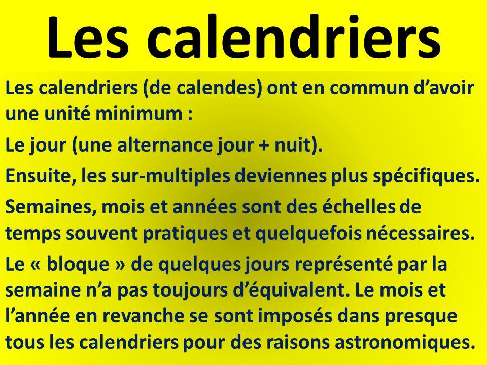 Les calendriers Les calendriers (de calendes) ont en commun davoir une unité minimum : Le jour (une alternance jour + nuit). Ensuite, les sur-multiple