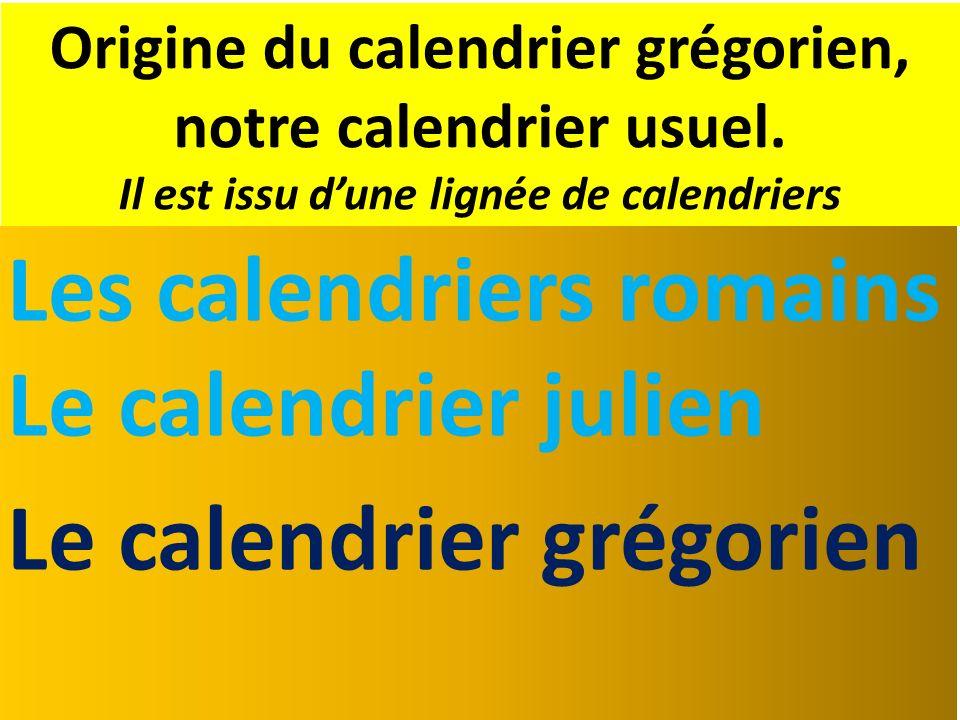 Origine du calendrier grégorien, notre calendrier usuel. Il est issu dune lignée de calendriers Les calendriers romains Le calendrier julien Le calend