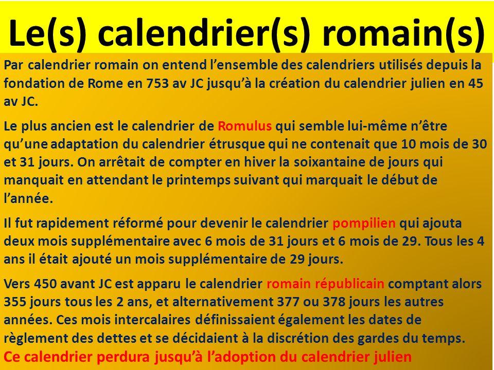 Le(s) calendrier(s) romain(s) Par calendrier romain on entend lensemble des calendriers utilisés depuis la fondation de Rome en 753 av JC jusquà la cr