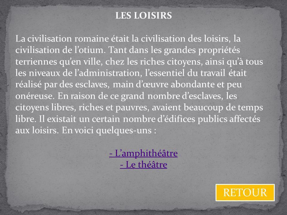 LES LOISIRS La civilisation romaine était la civilisation des loisirs, la civilisation de lotium. Tant dans les grandes propriétés terriennes quen vil