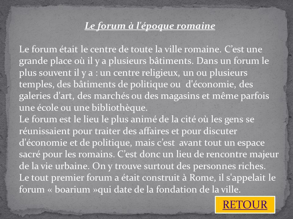 Le forum à l'époque romaine Le forum était le centre de toute la ville romaine. Cest une grande place où il y a plusieurs bâtiments. Dans un forum le