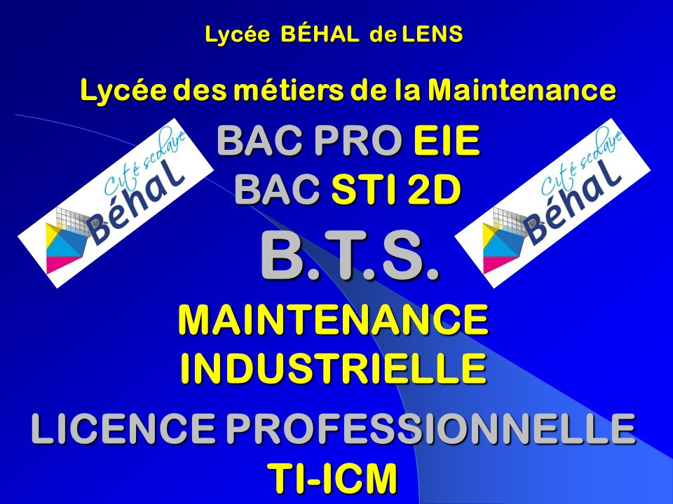 Lycée BÉHAL de LENS Lycée BÉHAL de LENS BAC PRO EIE BAC PRO EIE BAC STI 2D BAC STI 2D B.T.S. B.T.S. MAINTENANCE INDUSTRIELLE LICENCE PROFESSIONNELLE T