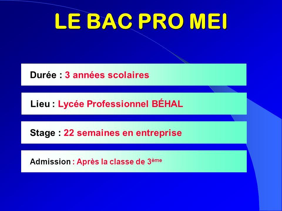 LE BAC PRO MEI Durée : 3 années scolaires Lieu : Lycée Professionnel BÉHAL Stage : 22 semaines en entreprise Admission : Après la classe de 3 ème