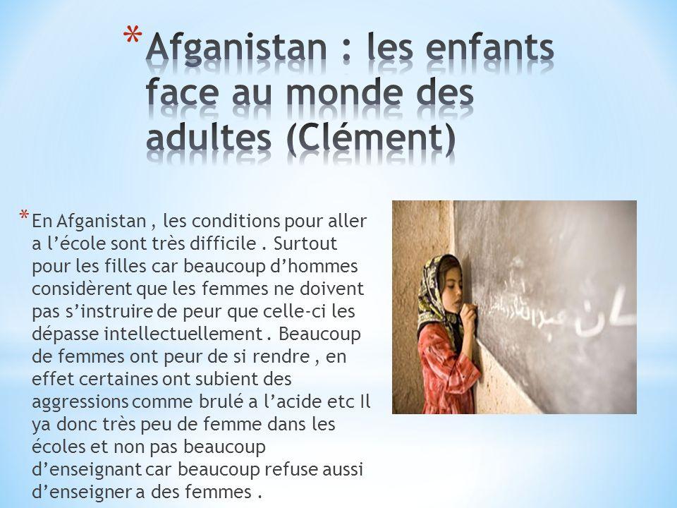 * En Afganistan, les conditions pour aller a lécole sont très difficile. Surtout pour les filles car beaucoup dhommes considèrent que les femmes ne do