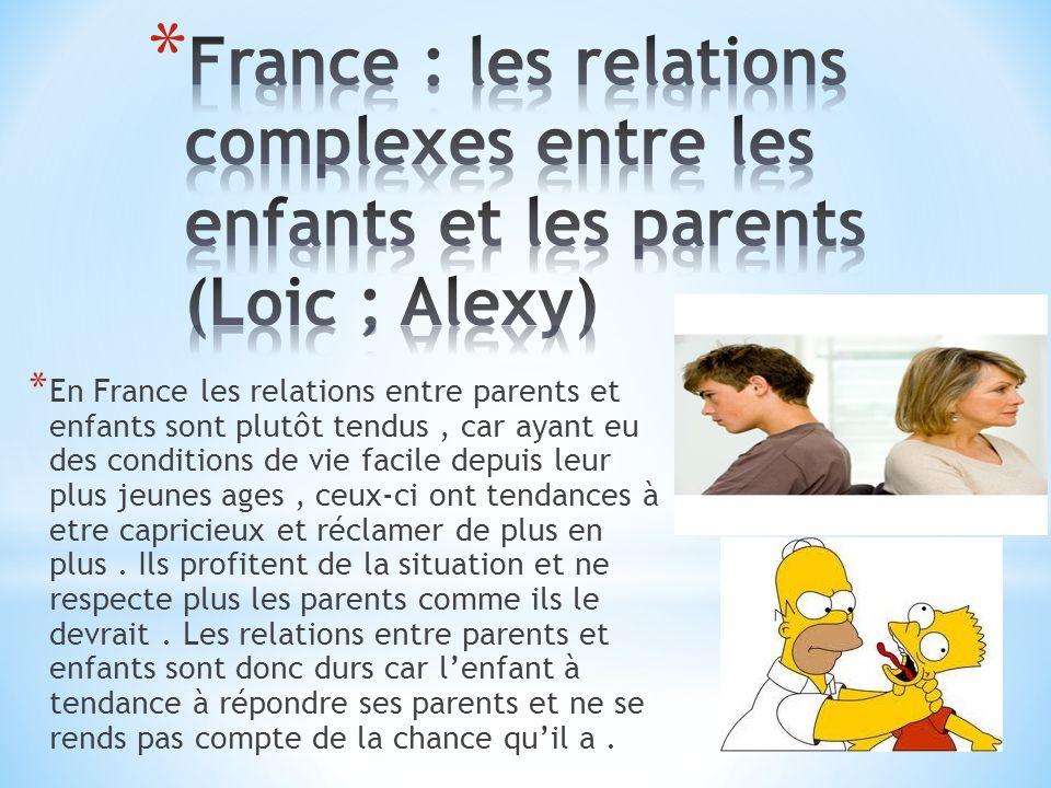 * En France les relations entre parents et enfants sont plutôt tendus, car ayant eu des conditions de vie facile depuis leur plus jeunes ages, ceux-ci