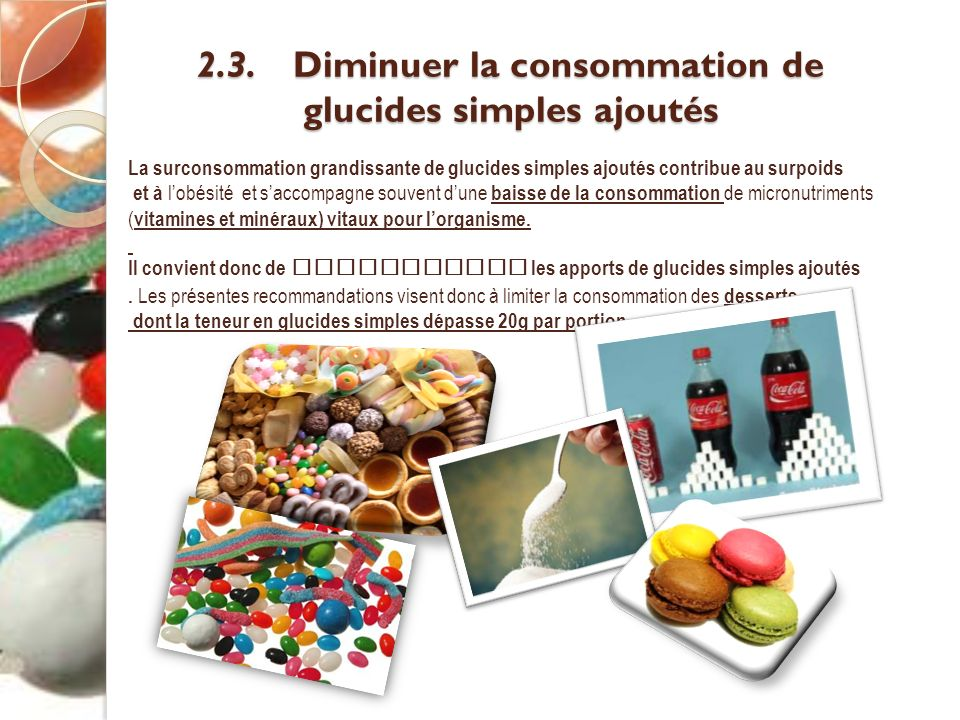 2.3. Diminuer la consommation de glucides simples ajoutés 2.3. Diminuer la consommation de glucides simples ajoutés La surconsommation grandissante de