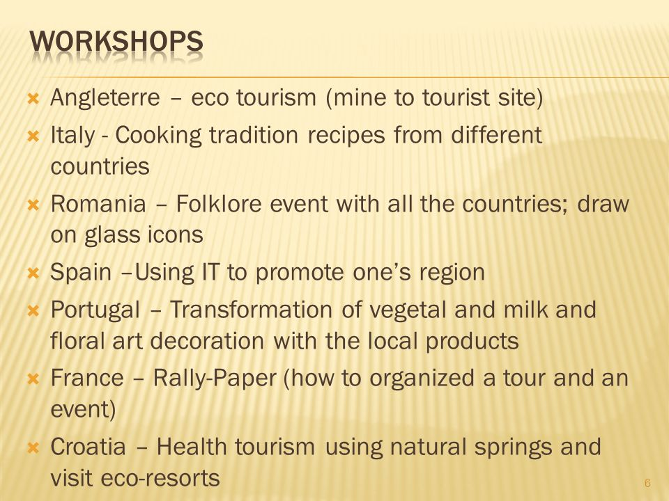 Angleterre – eco tourism (mine to tourist site) Italy - Cooking tradition recipes from different countries Romania – Folklore event with all the countries; draw on glass icons Spain –Using IT to promote ones region Portugal – Transformation of vegetal and milk and floral art decoration with the local products France – Rally-Paper (how to organized a tour and an event) Croatia – Health tourism using natural springs and visit eco-resorts 6