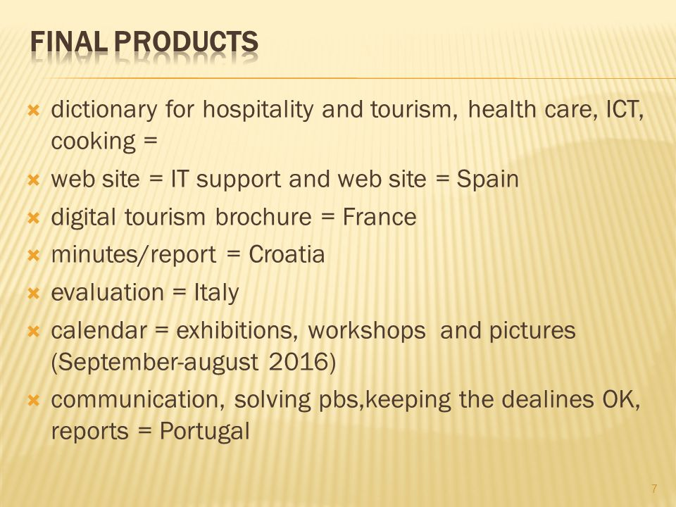 dictionary for hospitality and tourism, health care, ICT, cooking = web site = IT support and web site = Spain digital tourism brochure = France minutes/report = Croatia evaluation = Italy calendar = exhibitions, workshops and pictures (September-august 2016) communication, solving pbs,keeping the dealines OK, reports = Portugal 7
