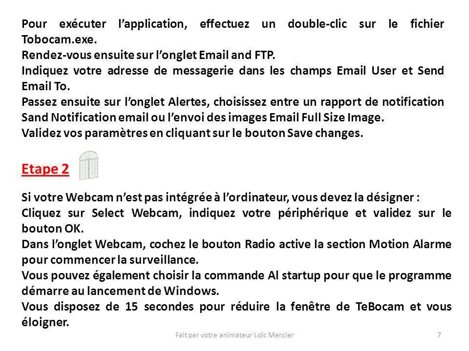 Fait par votre animateur Loïc Mercier7 Pour exécuter lapplication, effectuez un double-clic sur le fichier Tobocam.exe.