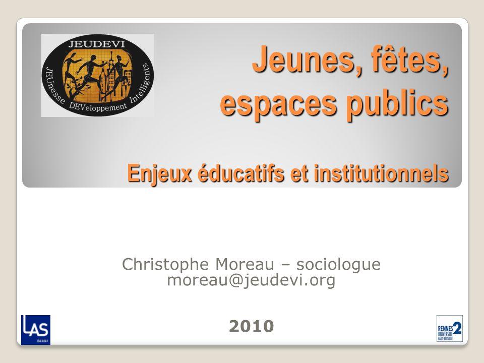 Jeunes, fêtes, espaces publics Enjeux éducatifs et institutionnels Christophe Moreau – sociologue moreau@jeudevi.org 2010
