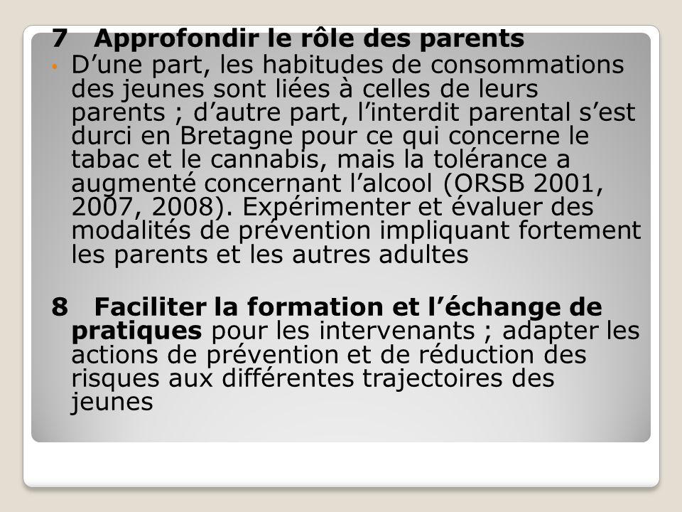 7 Approfondir le rôle des parents Dune part, les habitudes de consommations des jeunes sont liées à celles de leurs parents ; dautre part, linterdit parental sest durci en Bretagne pour ce qui concerne le tabac et le cannabis, mais la tolérance a augmenté concernant lalcool (ORSB 2001, 2007, 2008).