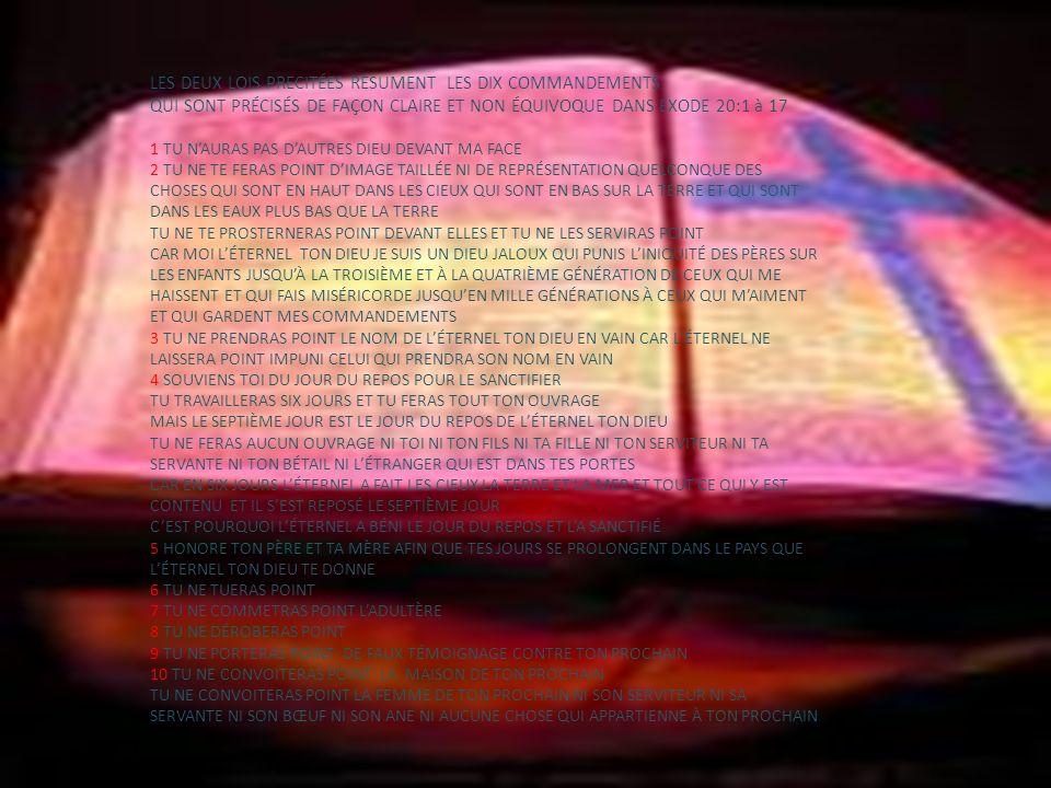 LES DEUX LOIS PRECITÉES RÉSUMENT LES DIX COMMANDEMENTS QUI SONT PRÉCISÉS DE FAÇON CLAIRE ET NON ÉQUIVOQUE DANS EXODE 20:1 à 17 1 TU NAURAS PAS DAUTRES
