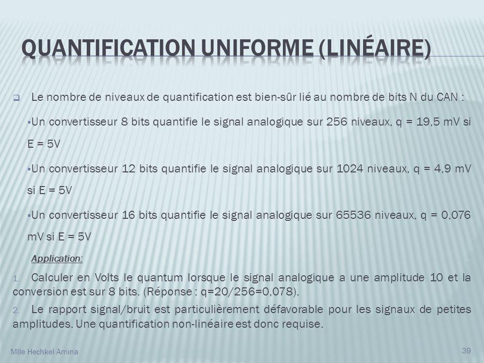 Le nombre de niveaux de quantification est bien-sûr lié au nombre de bits N du CAN : Un convertisseur 8 bits quantifie le signal analogique sur 256 niveaux, q = 19,5 mV si E = 5V Un convertisseur 12 bits quantifie le signal analogique sur 1024 niveaux, q = 4,9 mV si E = 5V Un convertisseur 16 bits quantifie le signal analogique sur 65536 niveaux, q = 0,076 mV si E = 5V Application: 1.