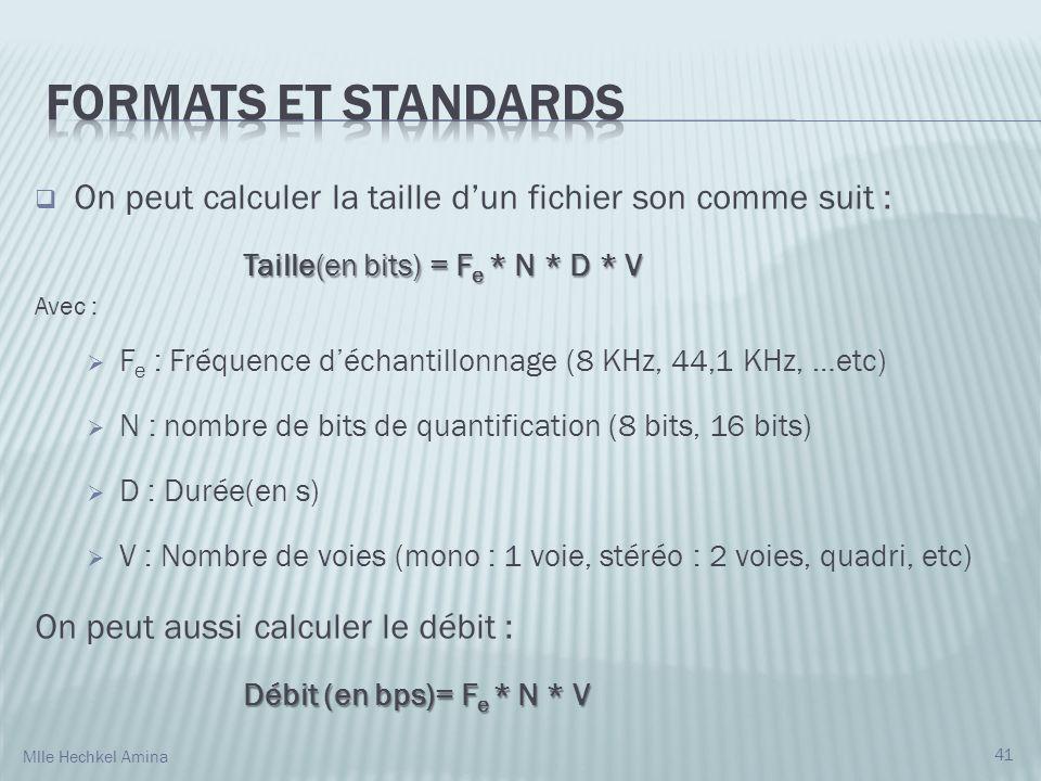 On peut calculer la taille dun fichier son comme suit : Taille(en bits) = F e * N * D * V Avec : F e : Fréquence déchantillonnage (8 KHz, 44,1 KHz, …etc) N : nombre de bits de quantification (8 bits, 16 bits) D : Durée(en s) V : Nombre de voies (mono : 1 voie, stéréo : 2 voies, quadri, etc) On peut aussi calculer le débit : Débit (en bps)= F e * N * V 41 Mlle Hechkel Amina