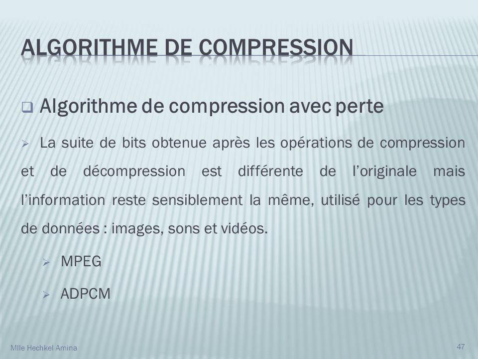 Algorithme de compression avec perte La suite de bits obtenue après les opérations de compression et de décompression est différente de loriginale mais linformation reste sensiblement la même, utilisé pour les types de données : images, sons et vidéos.