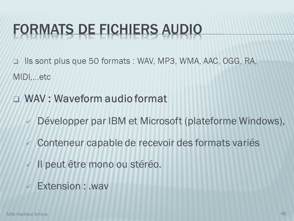 Ils sont plus que 50 formats : WAV, MP3, WMA, AAC, OGG, RA, MIDI,…etc WAV : Waveform audio format Développer par IBM et Microsoft (plateforme Windows), Conteneur capable de recevoir des formats variés Il peut être mono ou stéréo.