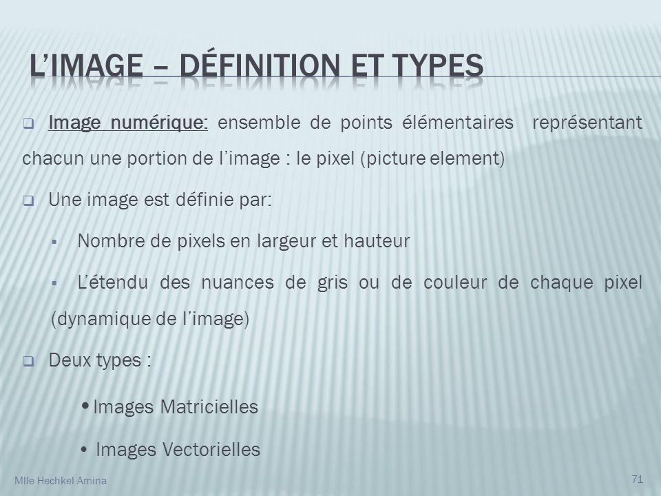 Image numérique: ensemble de points élémentaires représentant chacun une portion de limage : le pixel (picture element) Une image est définie par: Nombre de pixels en largeur et hauteur Létendu des nuances de gris ou de couleur de chaque pixel (dynamique de limage) Deux types : Images Matricielles Images Vectorielles 71 Mlle Hechkel Amina