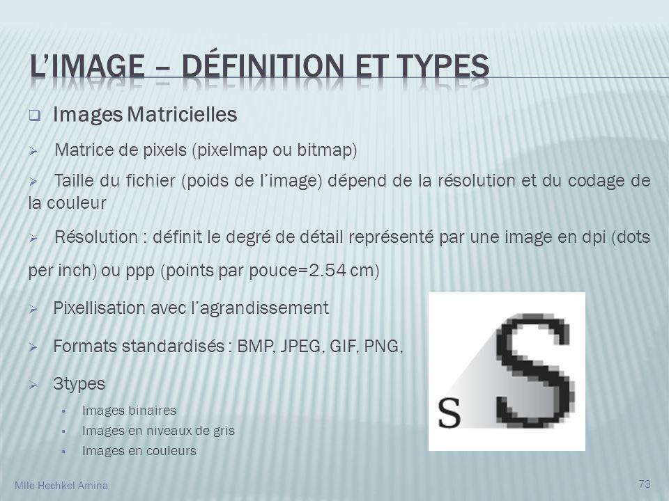 Images Matricielles Matrice de pixels (pixelmap ou bitmap) Taille du fichier (poids de limage) dépend de la résolution et du codage de la couleur Résolution : définit le degré de détail représenté par une image en dpi (dots per inch) ou ppp (points par pouce=2.54 cm) Pixellisation avec lagrandissement Formats standardisés : BMP, JPEG, GIF, PNG, 3types Images binaires Images en niveaux de gris Images en couleurs 73 Mlle Hechkel Amina