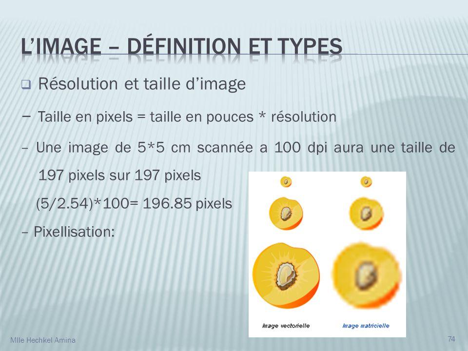 Résolution et taille dimage – Taille en pixels = taille en pouces * résolution – Une image de 5*5 cm scannée a 100 dpi aura une taille de 197 pixels sur 197 pixels (5/2.54)*100= 196.85 pixels – Pixellisation: 74 Mlle Hechkel Amina