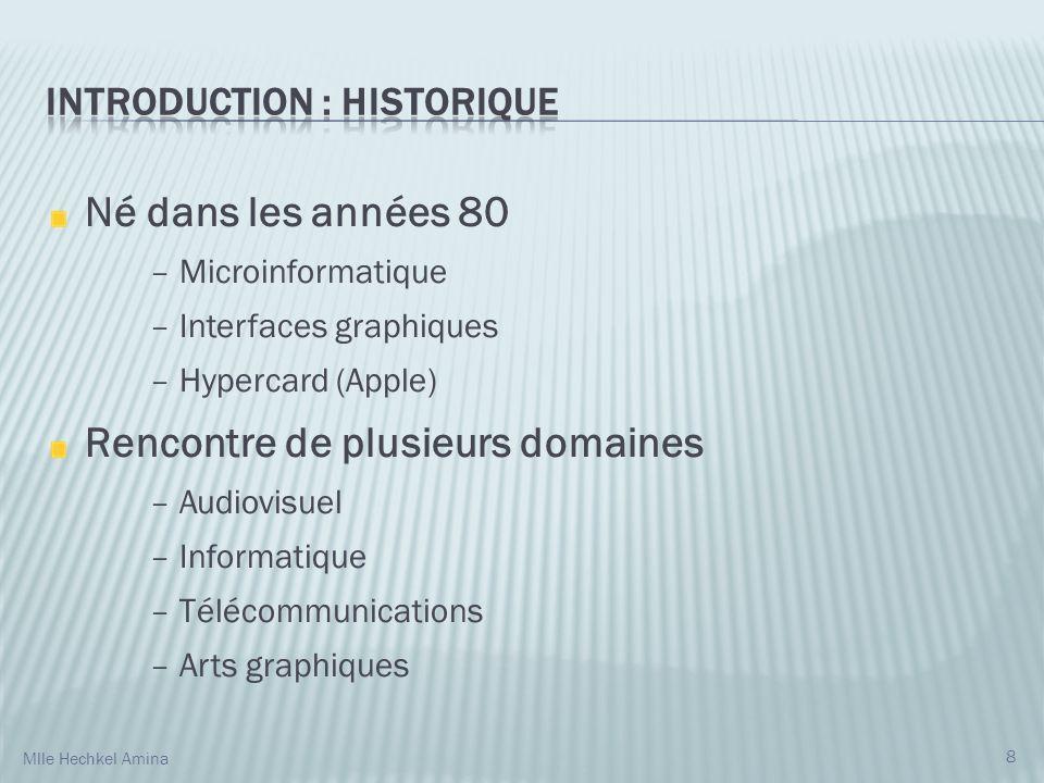 Né dans les années 80 – Microinformatique – Interfaces graphiques – Hypercard (Apple) Rencontre de plusieurs domaines – Audiovisuel – Informatique – Télécommunications – Arts graphiques 8 Mlle Hechkel Amina