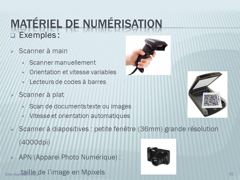 82 Exemples : Scanner à main Scanner manuellement Orientation et vitesse variables Lecteurs de codes à barres Scanner à plat Scan de documents texte ou images Vitesse et orientation automatiques Scanner à diapositives : petite fenêtre (36mm) grande résolution (4000dpi) APN (Apparei Photo Numérique) : taille de limage en Mpixels Mlle Hechkel Amina