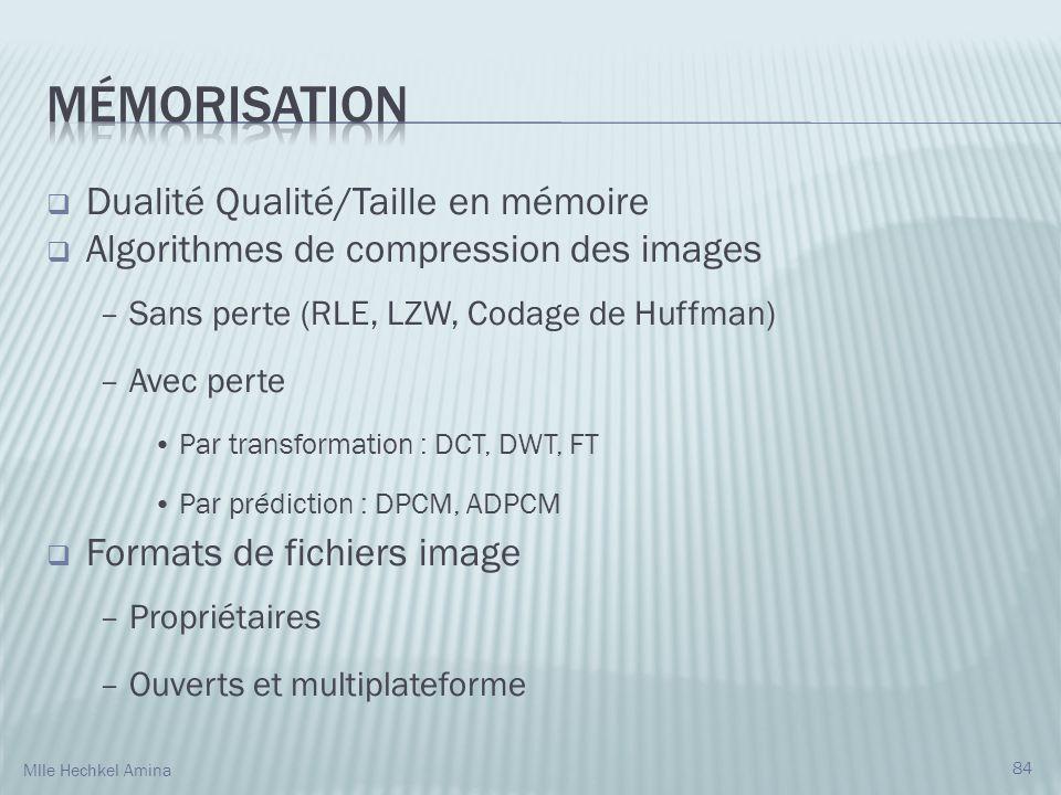 Dualité Qualité/Taille en mémoire Algorithmes de compression des images – Sans perte (RLE, LZW, Codage de Huffman) – Avec perte Par transformation : DCT, DWT, FT Par prédiction : DPCM, ADPCM Formats de fichiers image – Propriétaires – Ouverts et multiplateforme 84 Mlle Hechkel Amina