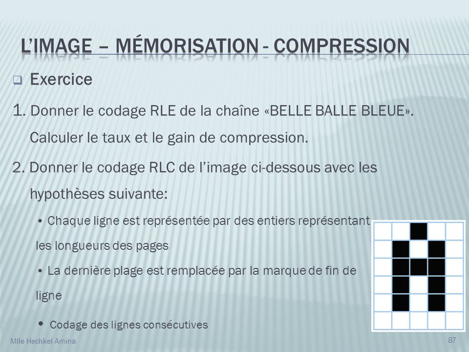 Exercice 1. Donner le codage RLE de la chaîne «BELLE BALLE BLEUE». Calculer le taux et le gain de compression. 2. Donner le codage RLC de limage ci-de