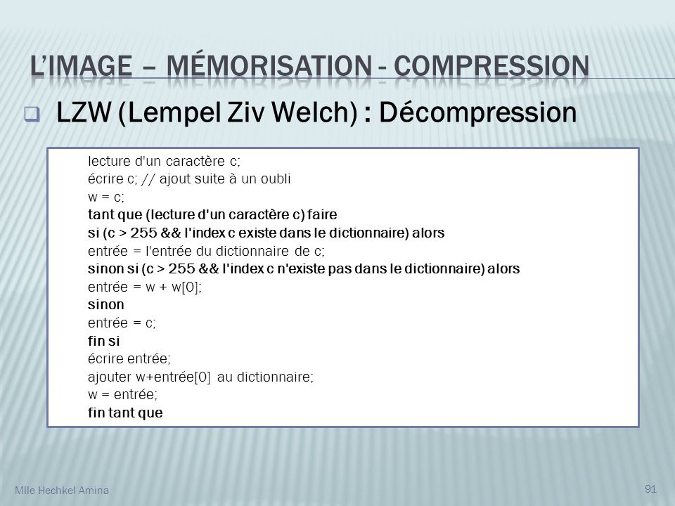 91 LZW (Lempel Ziv Welch) : Décompression lecture d un caractère c; écrire c; // ajout suite à un oubli w = c; tant que (lecture d un caractère c) faire si (c > 255 && l index c existe dans le dictionnaire) alors entrée = l entrée du dictionnaire de c; sinon si (c > 255 && l index c n existe pas dans le dictionnaire) alors entrée = w + w[0]; sinon entrée = c; fin si écrire entrée; ajouter w+entrée[0] au dictionnaire; w = entrée; fin tant que Mlle Hechkel Amina