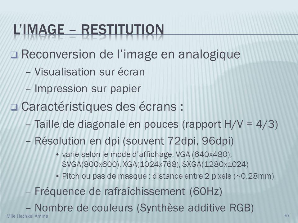 Reconversion de limage en analogique – Visualisation sur écran – Impression sur papier Caractéristiques des écrans : – Taille de diagonale en pouces (rapport H/V = 4/3) – Résolution en dpi (souvent 72dpi, 96dpi) varie selon le mode daffichage: VGA (640x480), SVGA(800x600), XGA(1024x768), SXGA(1280x1024) Pitch ou pas de masque : distance entre 2 pixels (~0.28mm) – Fréquence de rafraîchissement (60Hz) – Nombre de couleurs (Synthèse additive RGB) 97 Mlle Hechkel Amina