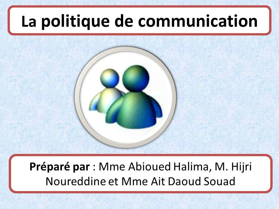 La politique de communication Préparé par : Mme Abioued Halima, M. Hijri Noureddine et Mme Ait Daoud Souad