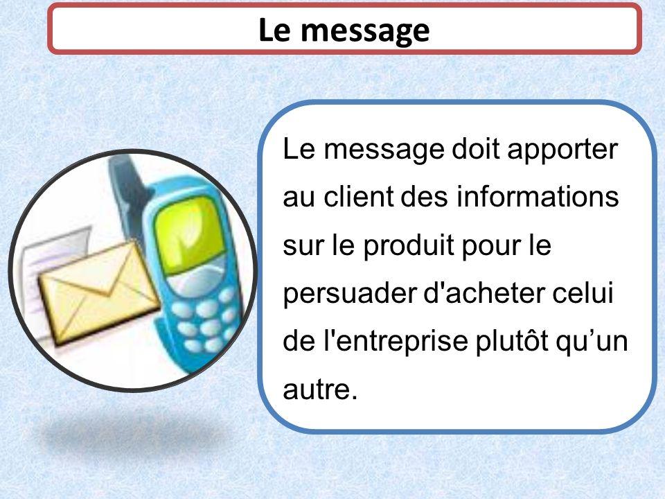 Le message Le message doit apporter au client des informations sur le produit pour le persuader d'acheter celui de l'entreprise plutôt quun autre.