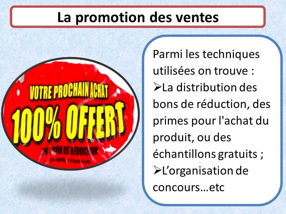 La promotion des ventes Parmi les techniques utilisées on trouve : La distribution des bons de réduction, des primes pour l'achat du produit, ou des é