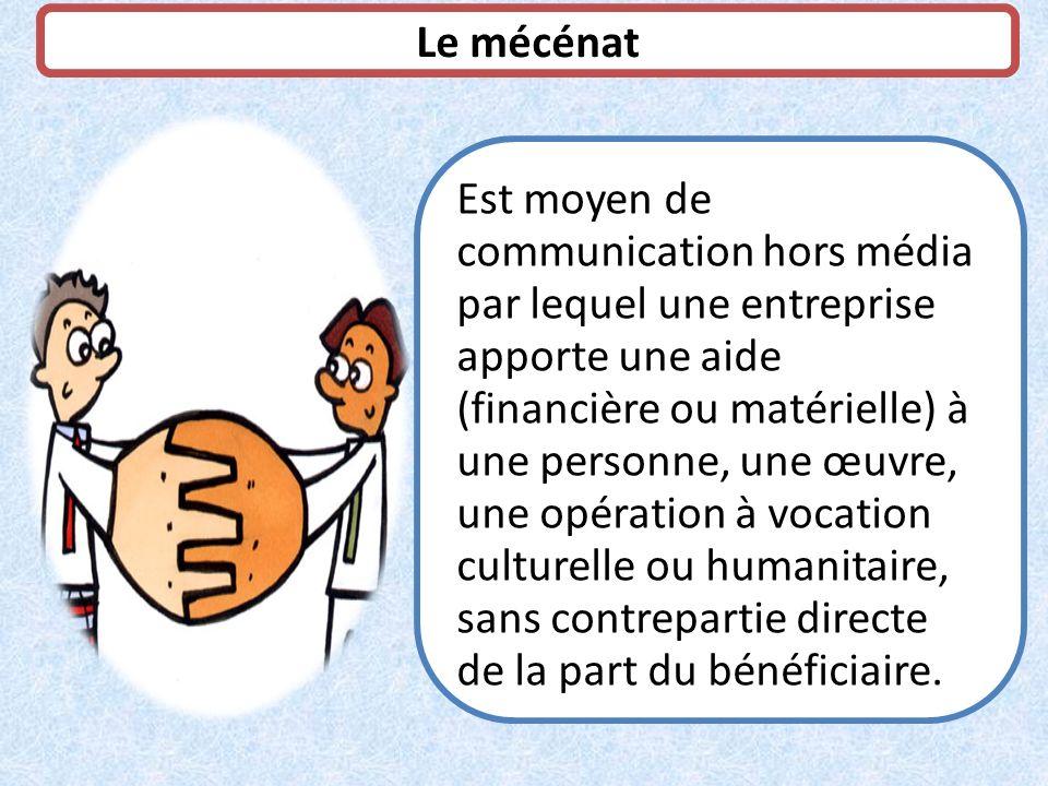 Le mécénat Est moyen de communication hors média par lequel une entreprise apporte une aide (financière ou matérielle) à une personne, une œuvre, une