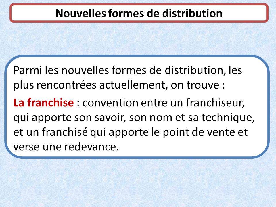 Nouvelles formes de distribution Parmi les nouvelles formes de distribution, les plus rencontrées actuellement, on trouve : La franchise : convention