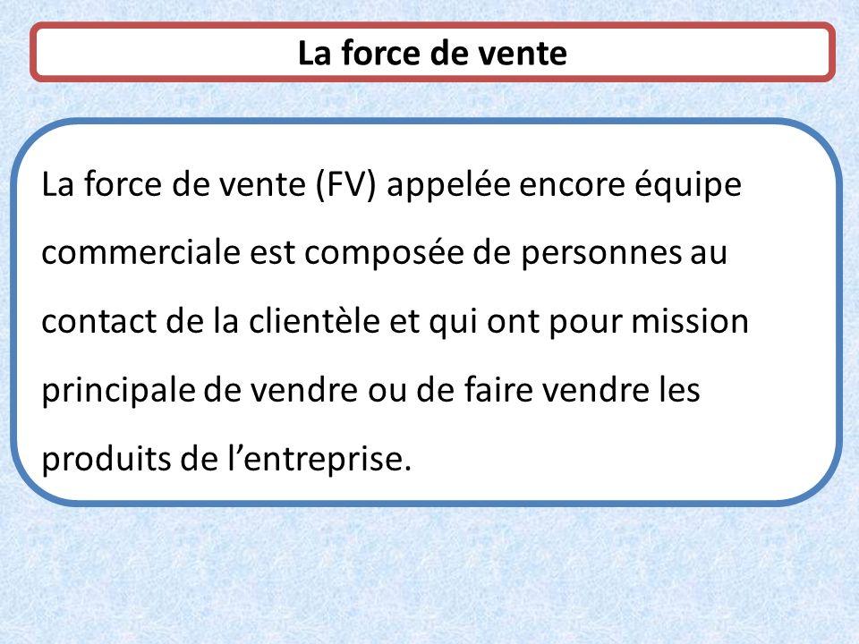 La force de vente (FV) appelée encore équipe commerciale est composée de personnes au contact de la clientèle et qui ont pour mission principale de ve