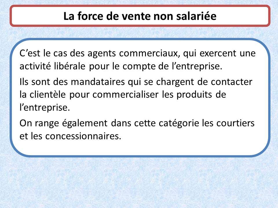 La force de vente non salariée Cest le cas des agents commerciaux, qui exercent une activité libérale pour le compte de lentreprise. Ils sont des mand