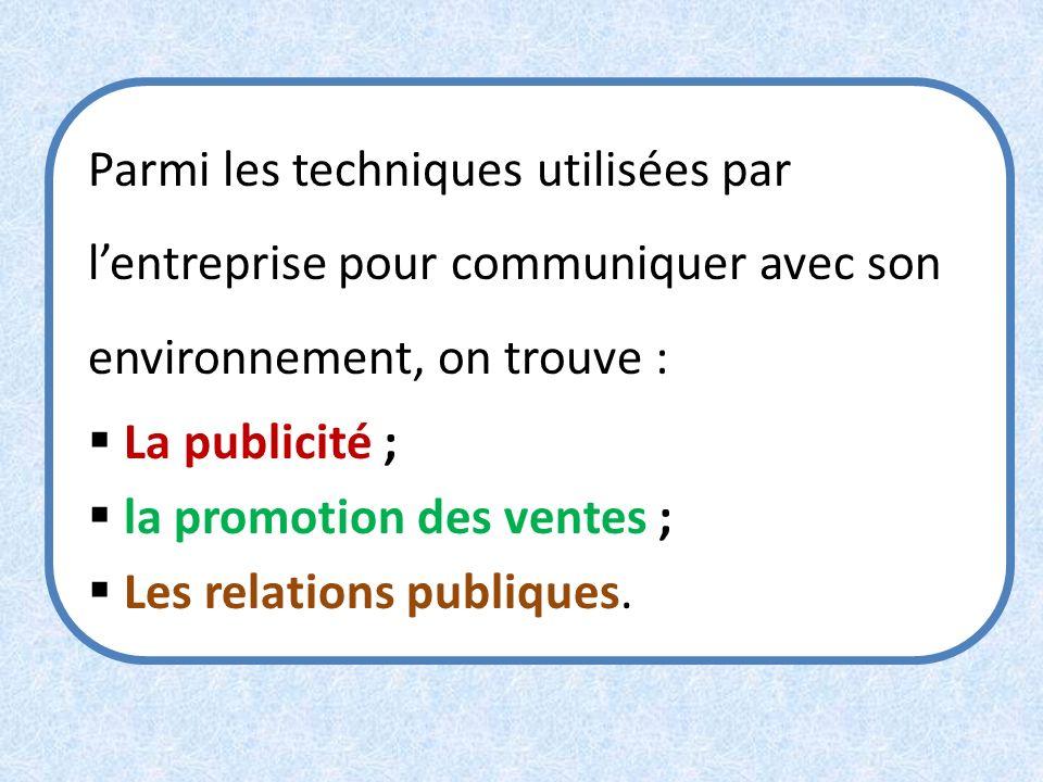 Parmi les techniques utilisées par lentreprise pour communiquer avec son environnement, on trouve : La publicité ; la promotion des ventes ; Les relat