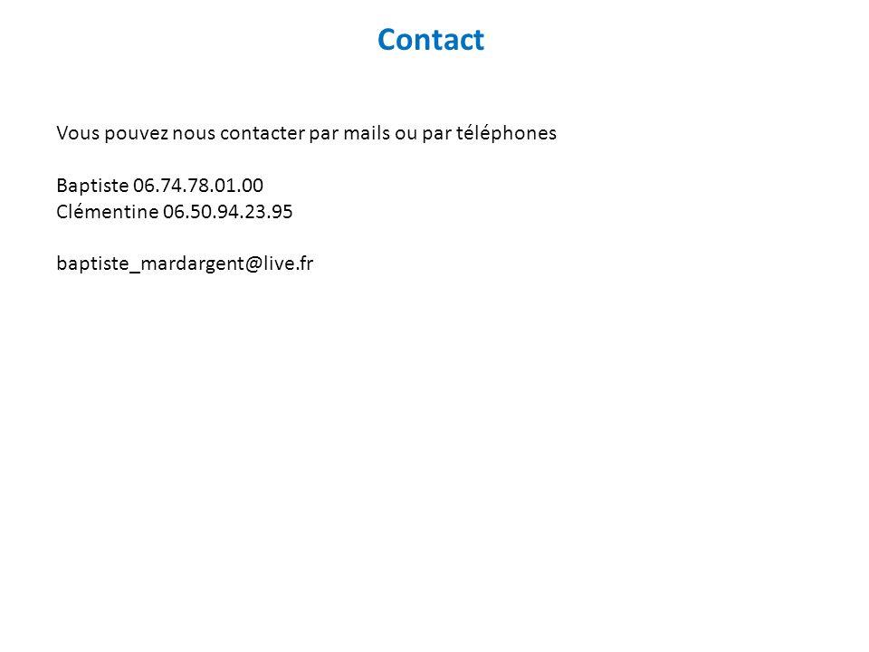 Contact Vous pouvez nous contacter par mails ou par téléphones Baptiste 06.74.78.01.00 Clémentine 06.50.94.23.95 baptiste_mardargent@live.fr