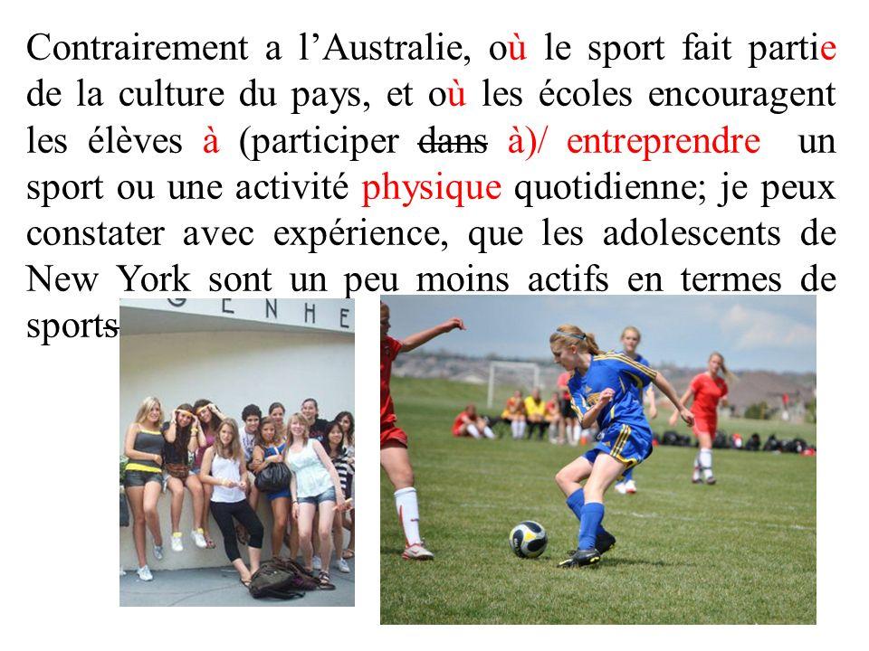 Contrairement a lAustralie, où le sport fait partie de la culture du pays, et où les écoles encouragent les élèves à (participer dans à)/ entreprendre